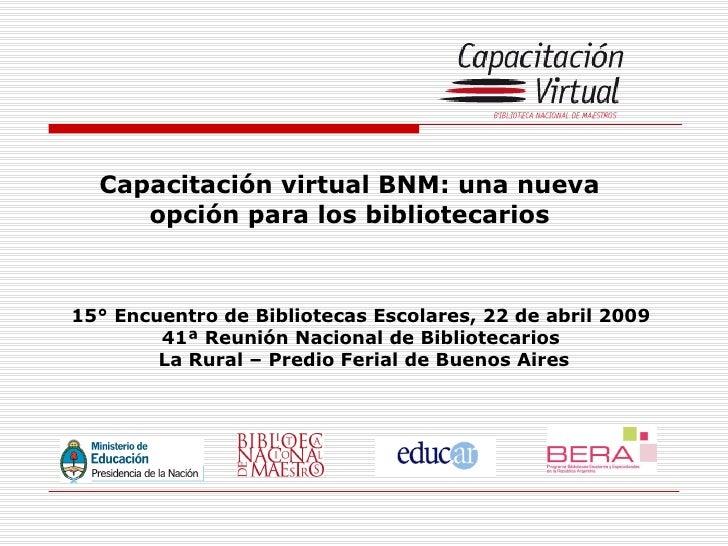 Capacitación virtual BNM: una nueva opción para los bibliotecarios 15° Encuentro de Bibliotecas Escolares, 22 de abril 200...