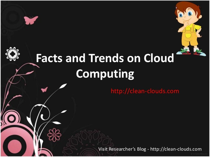 Facts and Trends on Cloud        Computing                http://clean-clouds.com           Visit Researcher's Blog - http...