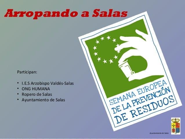 Arropando a Salas  Ayuntamiento de Salas  Participan:  • I.E.S Arzobispo Valdés-Salas  • ONG HUMANA  • Ropero de Salas  • ...