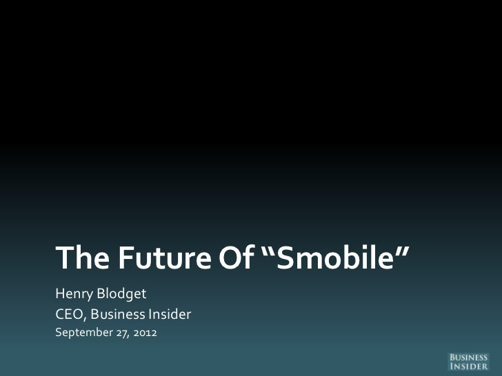 "The Future Of ""Smobile""Henry BlodgetCEO, Business InsiderSeptember 27, 2012"