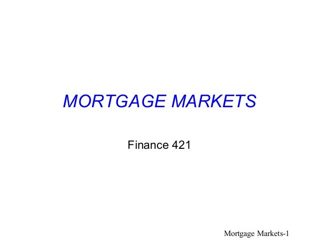MORTGAGE MARKETS     Finance 421                   Mortgage Markets-1