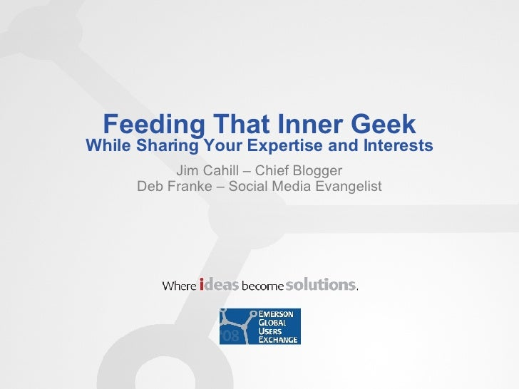 Feeding That Inner Geek While Sharing Your Expertise and Interests Jim Cahill – Chief Blogger Deb Franke – Social Media Ev...
