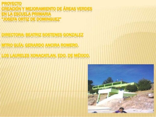 """PROYECTOCREACIÓN Y MEJORAMIENTO DE ÁREAS VERDESEN LA ESCUELA PRIMARIA""""JOSEFA ORTIZ DE DOMINGUEZ""""DIRECTORA: BEATRIZ SOSTENE..."""