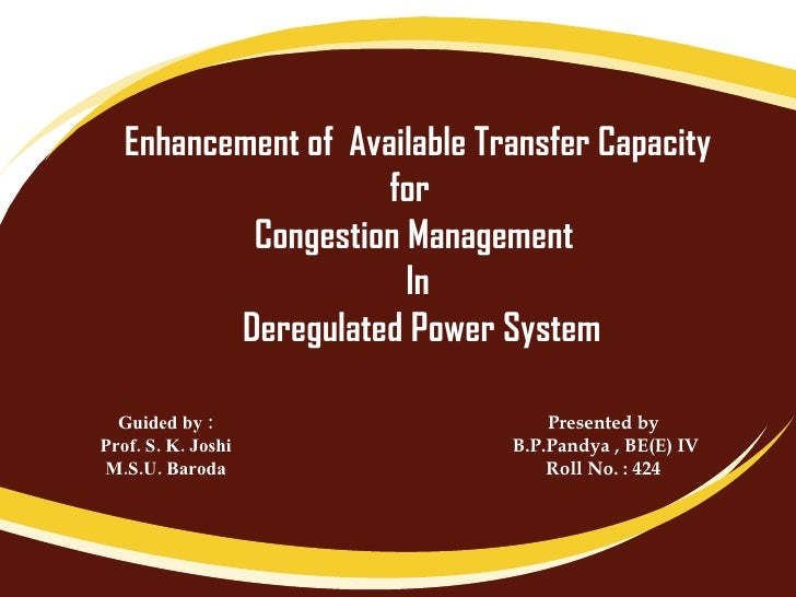 Enhancement of  Available Transfer Capacity for  Congestion Management  In Deregulated Power System Guided by : Prof. S. K...
