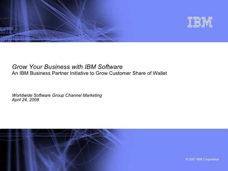 Grow Your Business with IBM Software An IBM Business Partner Initiative to Grow Customer Share of Wallet   Worldwide Softw...