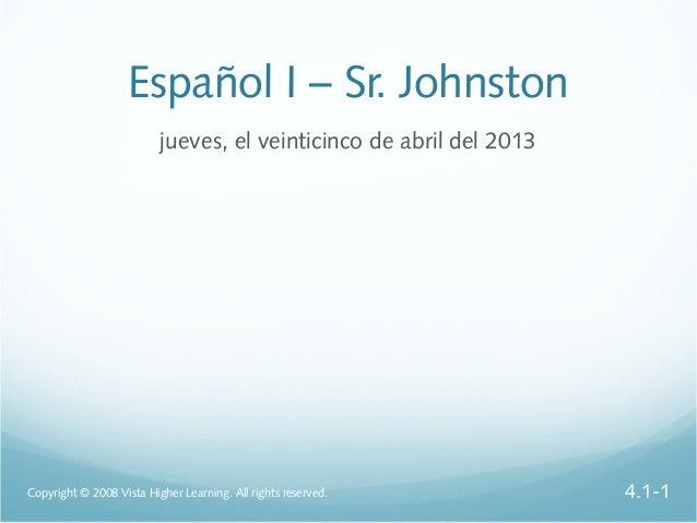Español I – Sr. Johnstonjueves, el veinticinco de abril del 2013Copyright © 2008 Vista Higher Learning. All rights reserve...