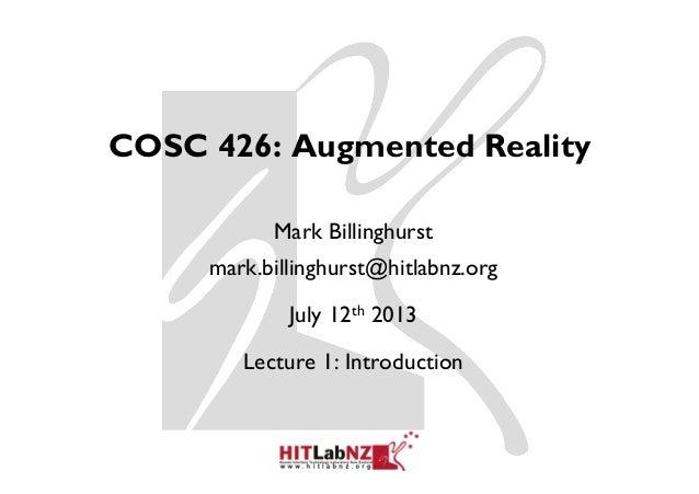 COSC 426: Augmented Reality Mark Billinghurst mark.billinghurst@hitlabnz.org July 12th 2013 Lecture 1: Introduction