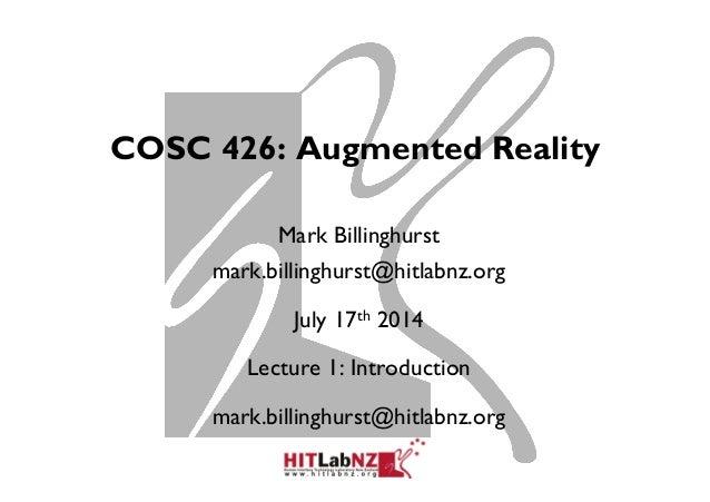 COSC 426: Augmented Reality Mark Billinghurst mark.billinghurst@hitlabnz.org July 17th 2014 Lecture 1: Introduction mark.b...