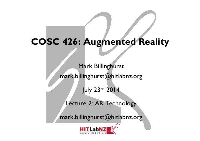 COSC 426: Augmented Reality Mark Billinghurst mark.billinghurst@hitlabnz.org July 23rd 2014 Lecture 2: AR Technology mark....