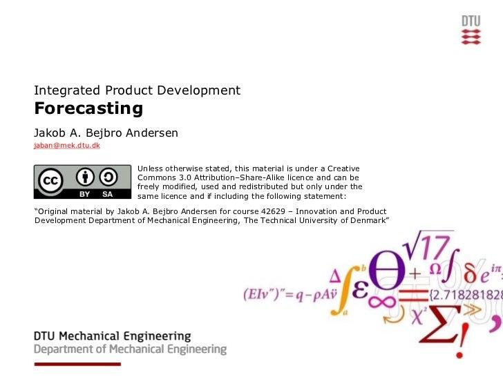 Integrated Product DevelopmentForecastingJakob A. Bejbro Andersenjaban@mek.dtu.dk                         Unless otherwise...
