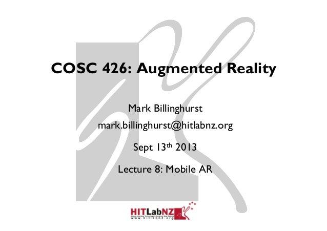 COSC 426: Augmented Reality Mark Billinghurst mark.billinghurst@hitlabnz.org Sept 13th 2013 Lecture 8: Mobile AR