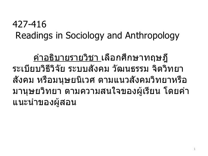 427-416 Readings in Sociology and Anthropology คำอธิบายรายวิชา  เลือกศึกษาทฤษฎี ระเบียบวิธีวิจัย ระบบสังคม วัฒนธรรม จิตวิท...