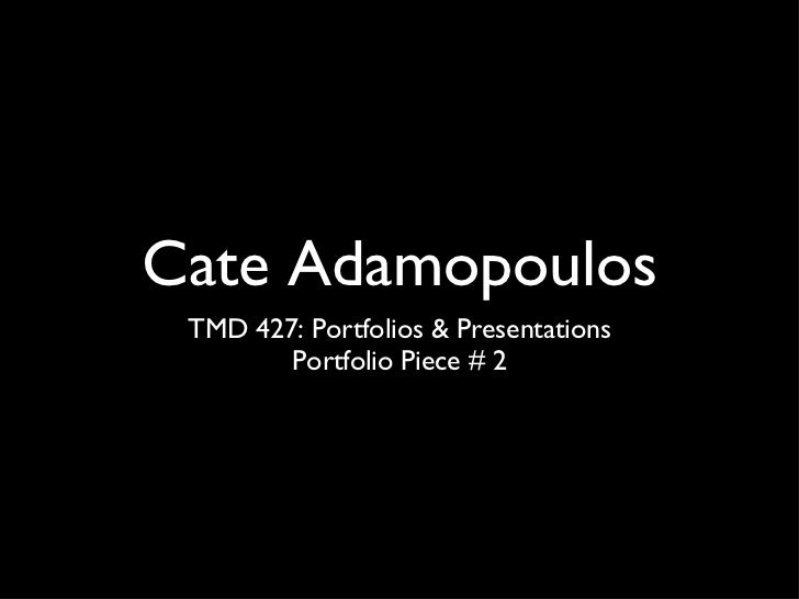 Cate Adamopoulos <ul><li>TMD 427: Portfolios & Presentations </li></ul><ul><li>Portfolio Piece # 2 </li></ul>