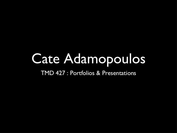 Cate Adamopoulos <ul><li>TMD 427 : Portfolios & Presentations </li></ul>
