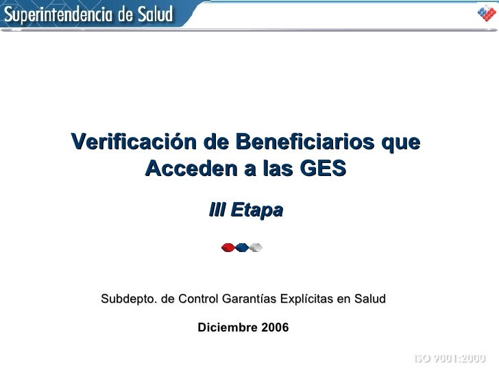 Subdepto. de Control Garantías Explícitas en Salud Diciembre 2006 Verificación de Beneficiarios que Acceden a las GES III ...