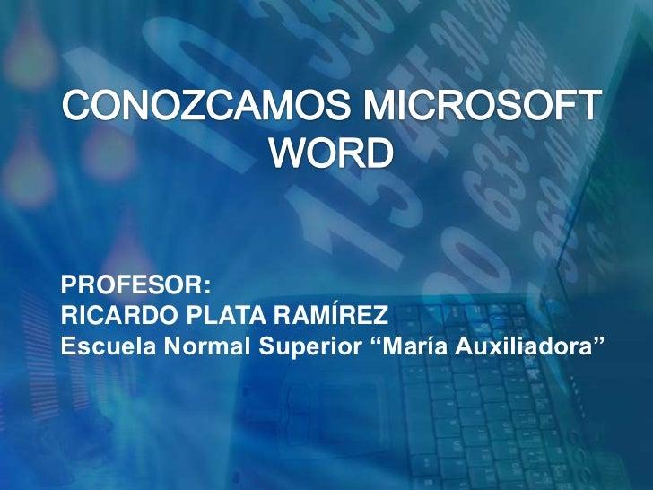 """CONOZCAMOS MICROSOFT WORD<br />PROFESOR:<br />RICARDO PLATA RAMÍREZ<br />Escuela Normal Superior """"María Auxiliadora""""<br />"""