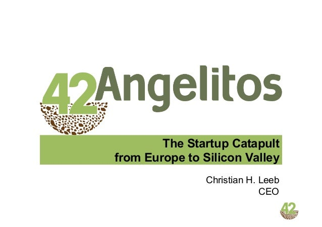 The Startup Catapult from Europe to Silicon Valley Christian H. Leeb CEO