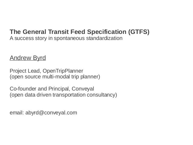 The General Transit Feed Specification (GTFS) A success story in spontaneous standardization Andrew Byrd Project Lead, Ope...