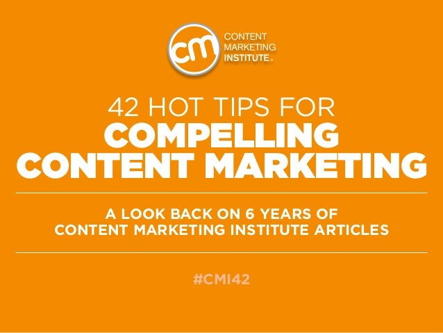 42 HOT TIPS for   CompellingContent MarketinG      A Look back on 6 years of Content Marketing Institute articles         ...