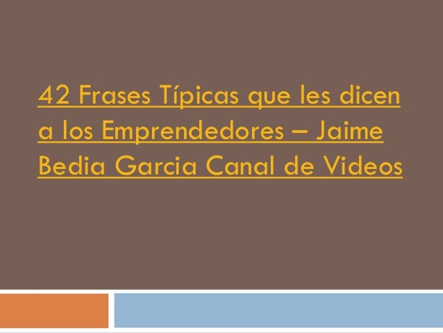 42 Frases Típicas que les dicena los Emprendedores – JaimeBedia Garcia Canal de Videos
