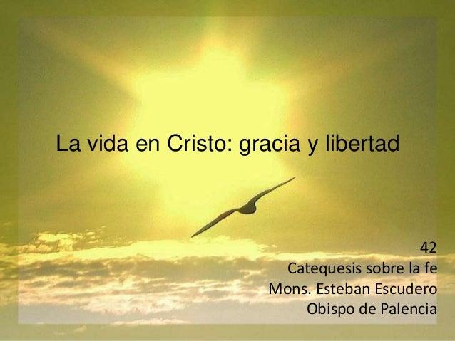 La vida en Cristo: gracia y libertad 42 Catequesis sobre la fe Mons. Esteban Escudero Obispo de Palencia