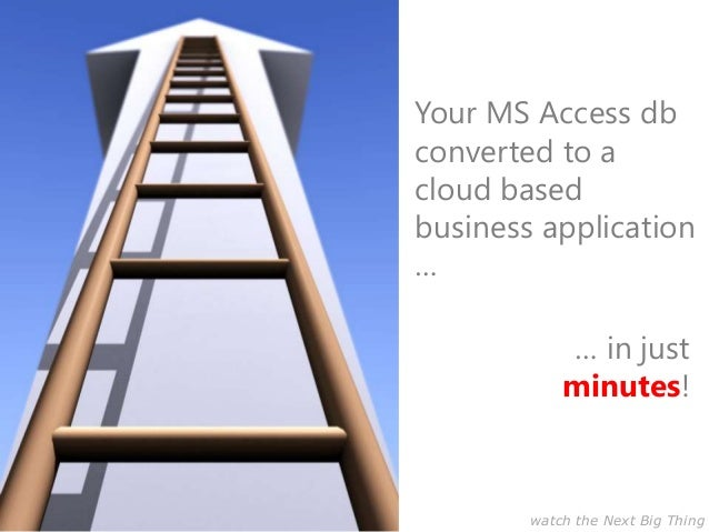 Your MS Access dbconverted to acloud basedbusiness application…… in justminutes!watch the Next Big Thing