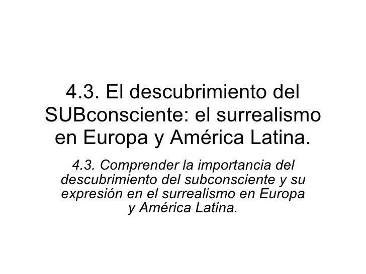 4.3. El descubrimiento del SUBconsciente: el surrealismo en Europa y América Latina. 4.3. Comprender la importancia del de...