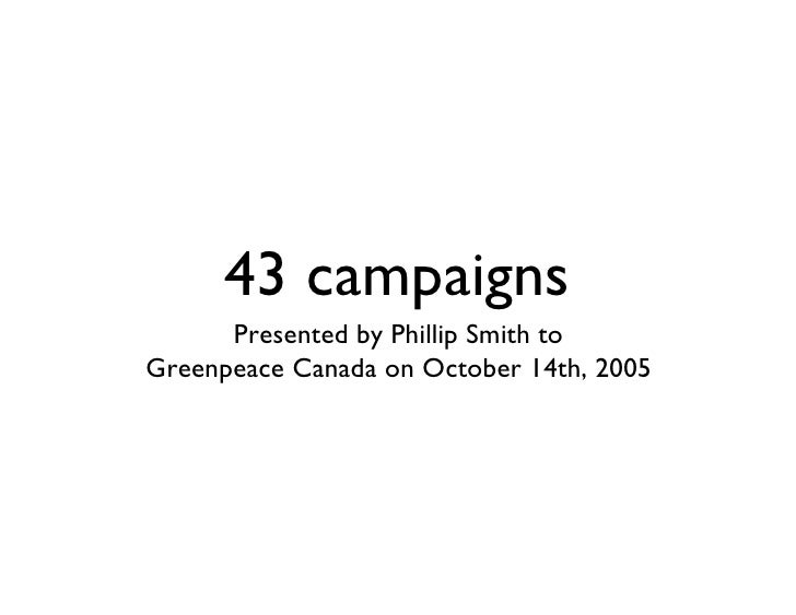 43 campaigns       Presented by Phillip Smith to Greenpeace Canada on October 14th, 2005