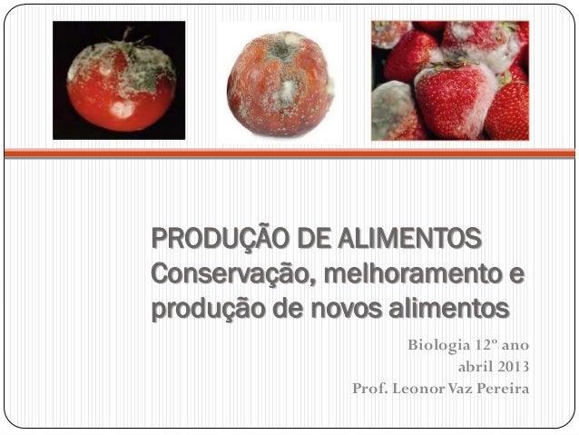 PRODUÇÃO DE ALIMENTOSConservação, melhoramento eprodução de novos alimentosBiologia 12º anoabril 2013Prof. LeonorVaz Pereira