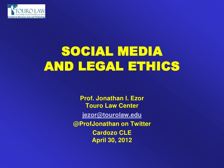 SOCIAL MEDIAAND LEGAL ETHICS    Prof. Jonathan I. Ezor      Touro Law Center     jezor@tourolaw.edu   @ProfJonathan on Twi...