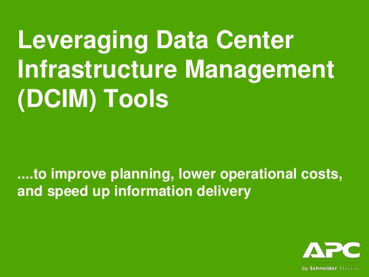 Leveraging Data CenterInfrastructure Management(DCIM) Tools....to improve planning, lower operational costs,and speed up i...