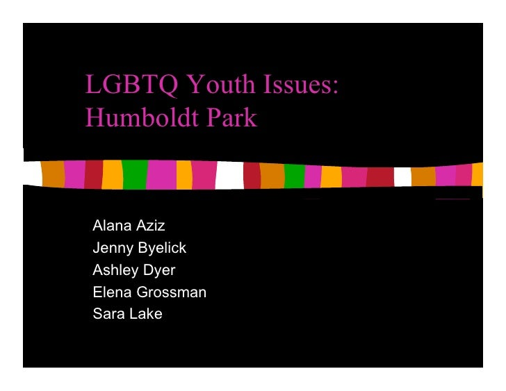 LGBTQ Youth Issues: Humboldt Park   Alana Aziz Jenny Byelick Ashley Dyer Elena Grossman Sara Lake