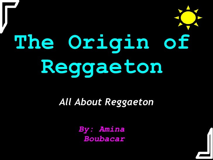 The Origin of Reggaeton All About Reggaeton By: Amina Boubacar