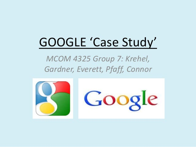 GOOGLE 'Case Study' MCOM 4325 Group 7: Krehel, Gardner, Everett, Pfaff, Connor