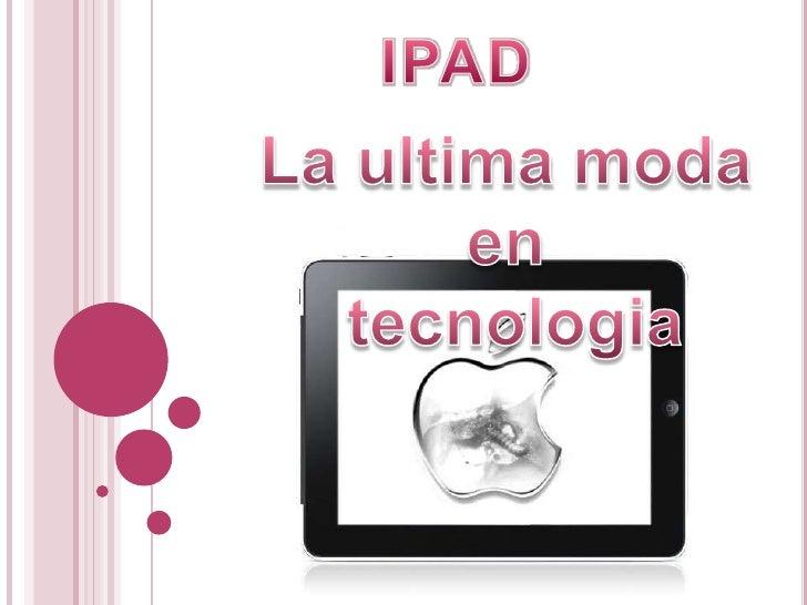 IPAD<br />La ultimamoda<br />en <br />tecnologia<br />