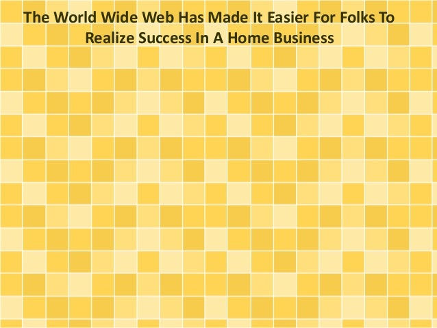 The World Wide Web Has Made It Easier For Folks To Realize Success In A Home Business