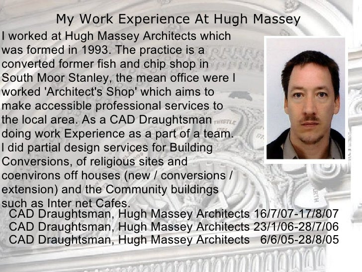 My Work Experience At Hugh Massey  <ul><li>CAD Draughtsman, Hugh Massey Architects 16/7/07-17/8/07 </li></ul><ul><li>CAD D...