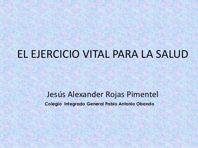 EL EJERCICIO VITAL PARA LA SALUD Jesús Alexander Rojas Pimentel Colegio Integrado General Pablo Antonio Obando