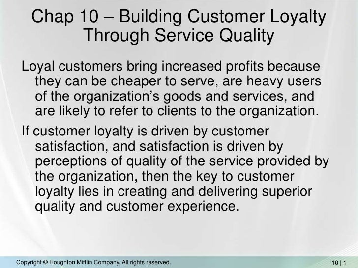 Chap 10 – Building Customer Loyalty Through Service Quality<br />Loyal customers bring increased profits because they can ...