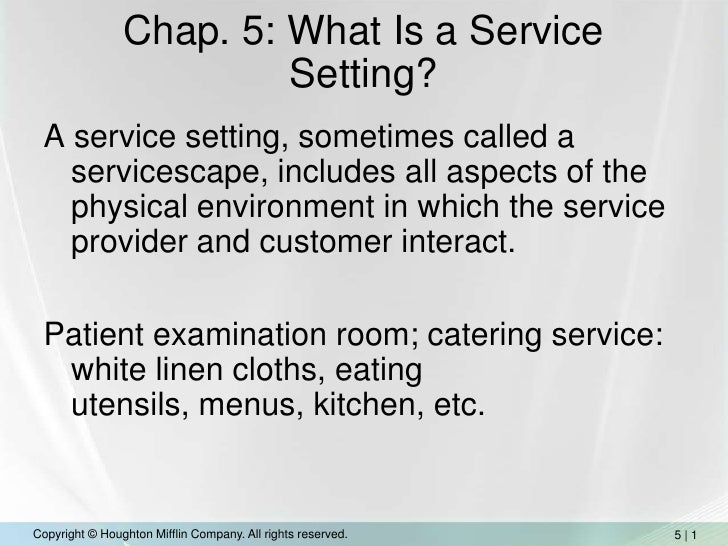 Chap. 5: What Is a Service Setting?<br />A service setting, sometimes called a servicescape, includes all aspects of the p...