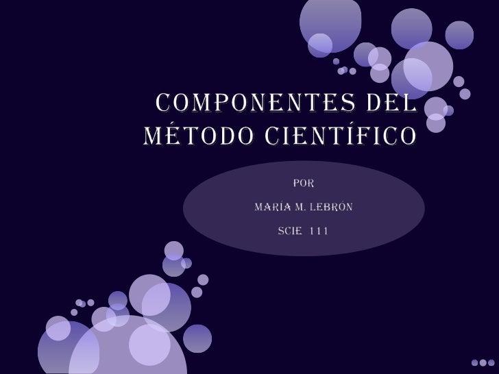 Componentes del Método Científico<br />Por<br />María M. Lebrón  <br />SCIE  111<br />