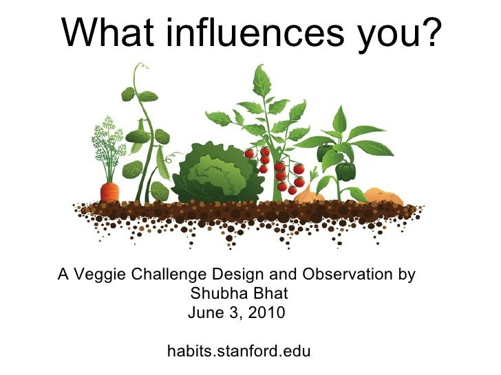 What influences you?         A Veggie Challenge Design and Observation by  Shubha Bhat June 3, 2010  habits.stanford.edu