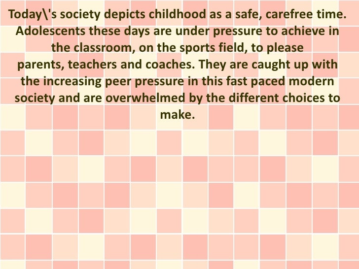 Todays society depicts childhood as a safe, carefree time. Adolescents these days are under pressure to achieve in        ...