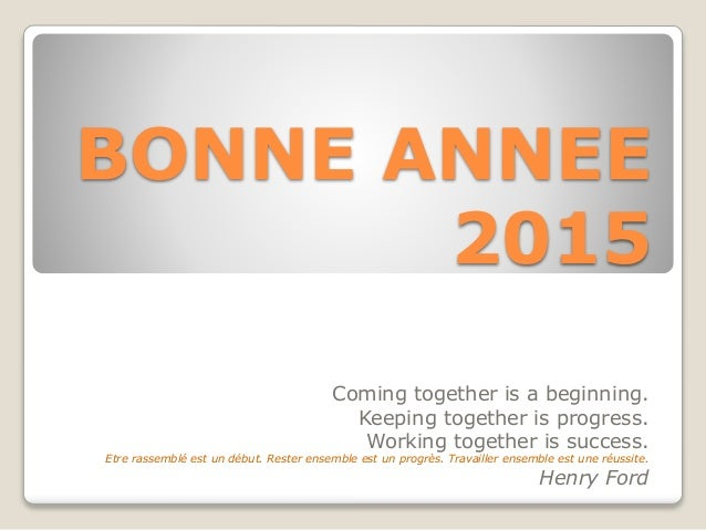 BONNE ANNEE 2015 Coming together is a beginning. Keeping together is progress. Working together is success. Etre rassemblé...