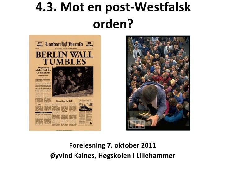 4.3. Mot en post-Westfalsk orden? <ul><li>Forelesning 7. oktober 2011 </li></ul><ul><li>Øyvind Kalnes, Høgskolen i Lilleha...