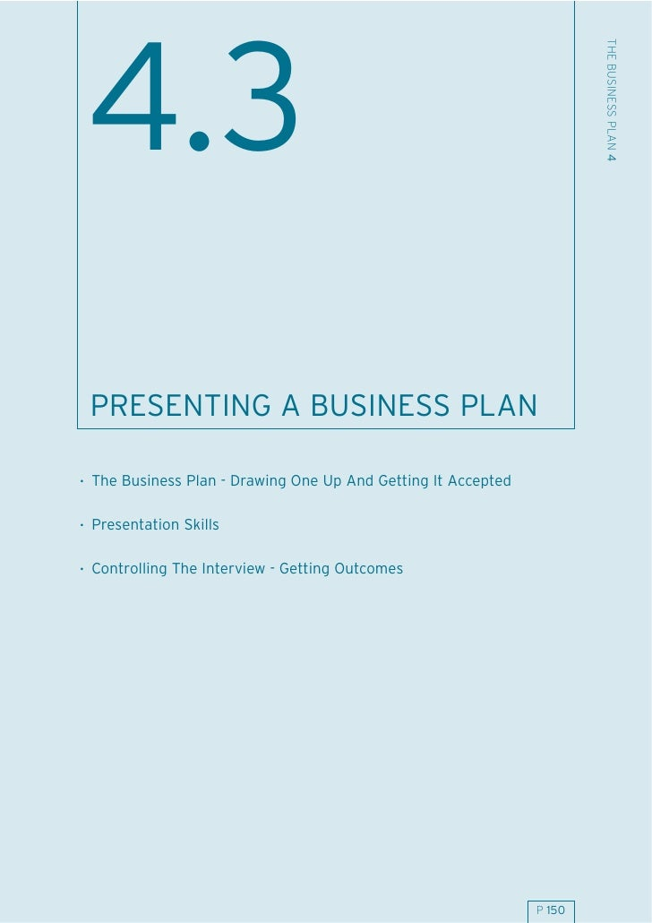 THE BUSINESS PLAN 4  4.3  PRESENTING A BUSINESS PLAN  . The Business Plan - Drawing One Up And Getting It Accepted  . Pres...