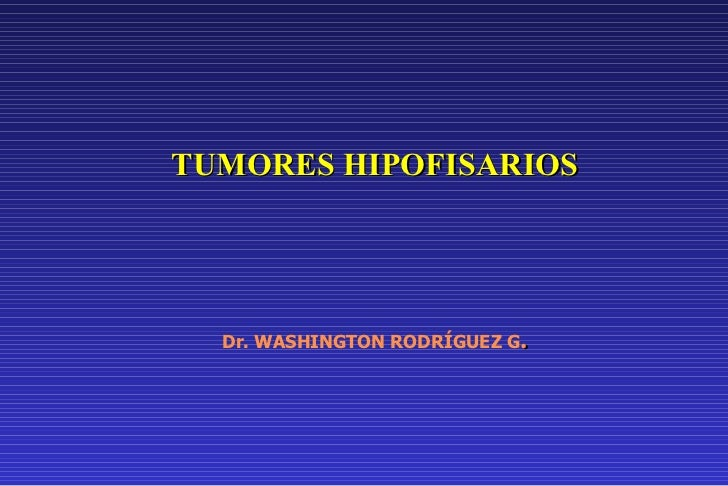 TUMORES HIPOFISARIOS Dr. WASHINGTON RODRÍGUEZ G .