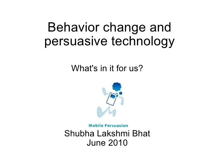 Behavior change and persuasive technology What's in it for us? Shubha Lakshmi Bhat June 2010