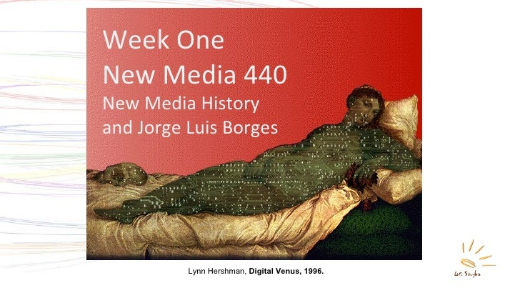 Week One New Media 440 New Media History  and Jorge Luis Borges Lynn Hershman,  Digital Venus, 1996.
