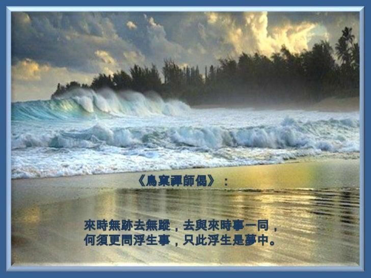 《鳥窠禪師偈》:來時無跡去無蹤,去與來時事一同,何須更問浮生事,只此浮生是夢中。